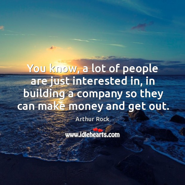Image, You know, a lot of people are just interested in, in building a company so they can make money and get out.