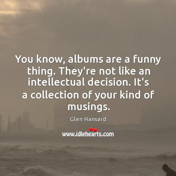You know, albums are a funny thing. They're not like an intellectual Glen Hansard Picture Quote