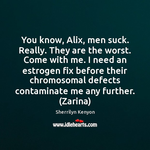 You know, Alix, men suck. Really. They are the worst. Come with Image