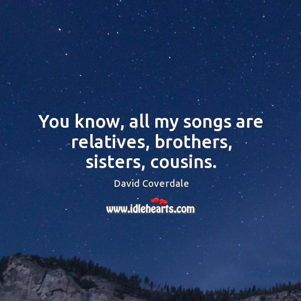 Image, You know, all my songs are relatives, brothers, sisters, cousins.