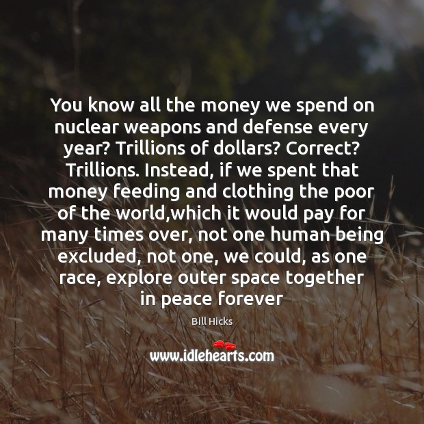 You know all the money we spend on nuclear weapons and defense Bill Hicks Picture Quote