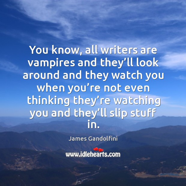 You know, all writers are vampires and they'll look around and they watch you when Image