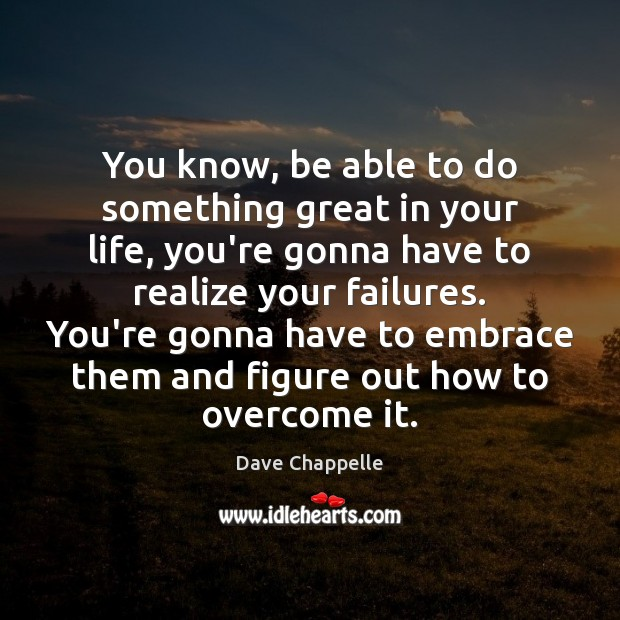 You know, be able to do something great in your life, you're Dave Chappelle Picture Quote