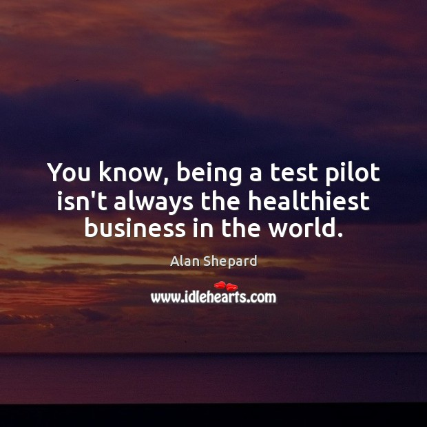 You know, being a test pilot isn't always the healthiest business in the world. Image