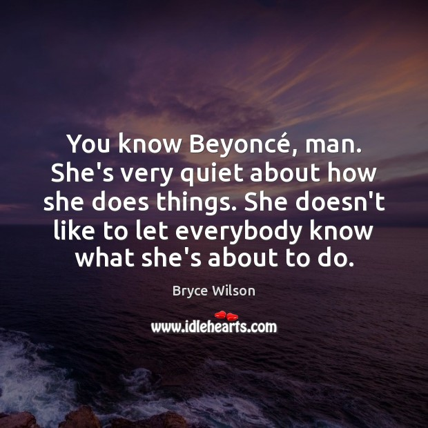 Image, You know Beyoncé, man. She's very quiet about how she does things.