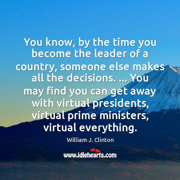 You know, by the time you become the leader of a country, William J. Clinton Picture Quote