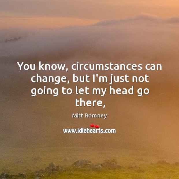 You know, circumstances can change, but I'm just not going to let my head go there, Image