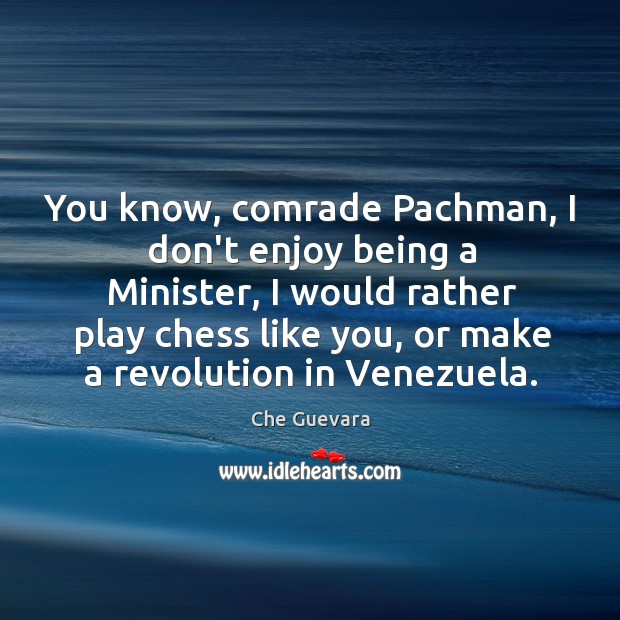 You know, comrade Pachman, I don't enjoy being a Minister, I would Image