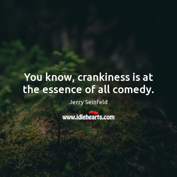 You know, crankiness is at the essence of all comedy. Jerry Seinfeld Picture Quote