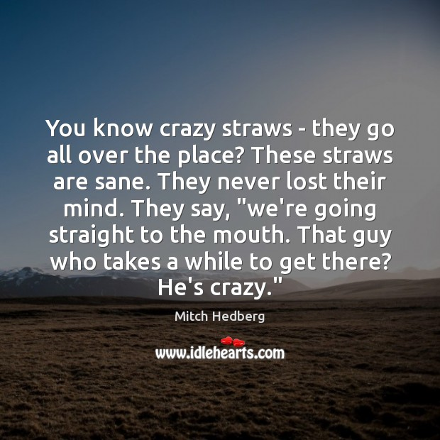 You know crazy straws – they go all over the place? These Mitch Hedberg Picture Quote