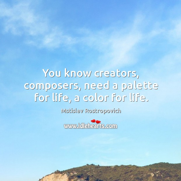You know creators, composers, need a palette for life, a color for life. Mstislav Rostropovich Picture Quote
