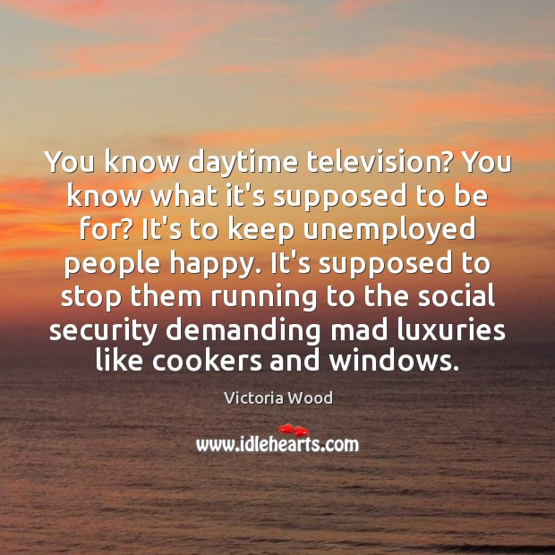 You know daytime television? You know what it's supposed to be for? Image