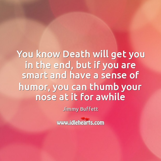 You know Death will get you in the end, but if you Jimmy Buffett Picture Quote