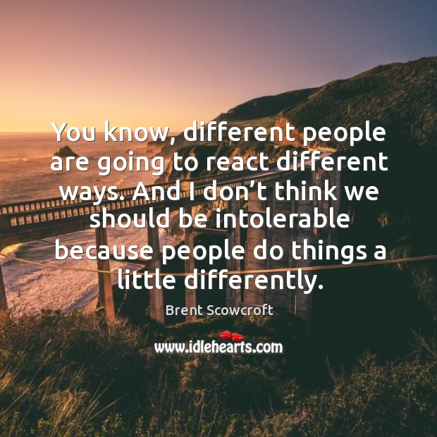 You know, different people are going to react different ways. And I don't think we should be Brent Scowcroft Picture Quote