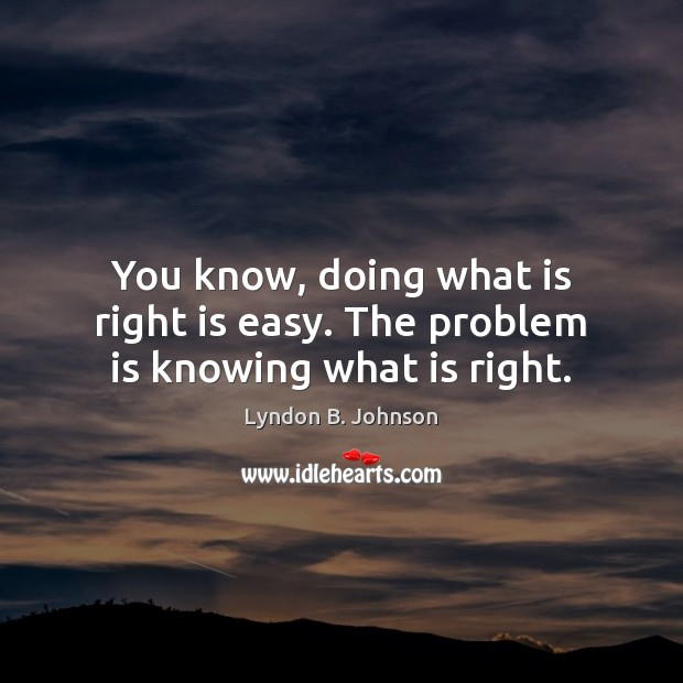 You know, doing what is right is easy. The problem is knowing what is right. Image