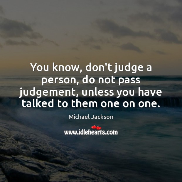 You know, don't judge a person, do not pass judgement, unless you Image