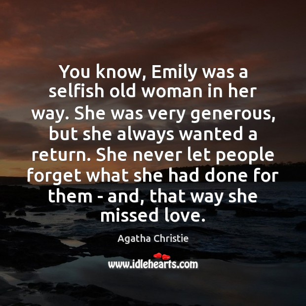 You know, Emily was a selfish old woman in her way. She Agatha Christie Picture Quote