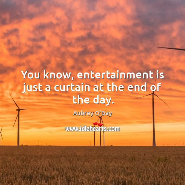 You know, entertainment is just a curtain at the end of the day. Aubrey O'Day Picture Quote