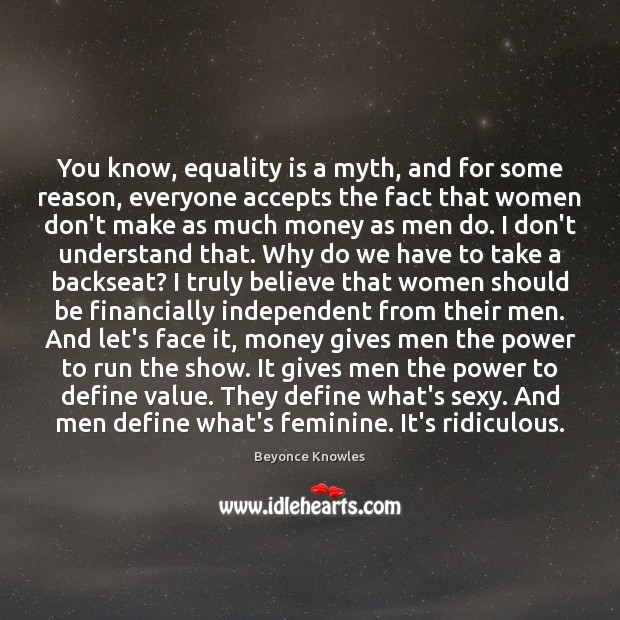 You know, equality is a myth, and for some reason, everyone accepts Beyonce Knowles Picture Quote