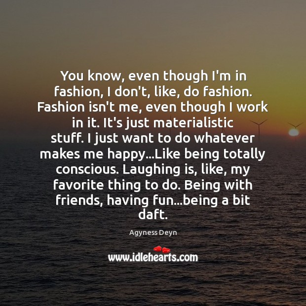 You know, even though I'm in fashion, I don't, like, do fashion. Agyness Deyn Picture Quote