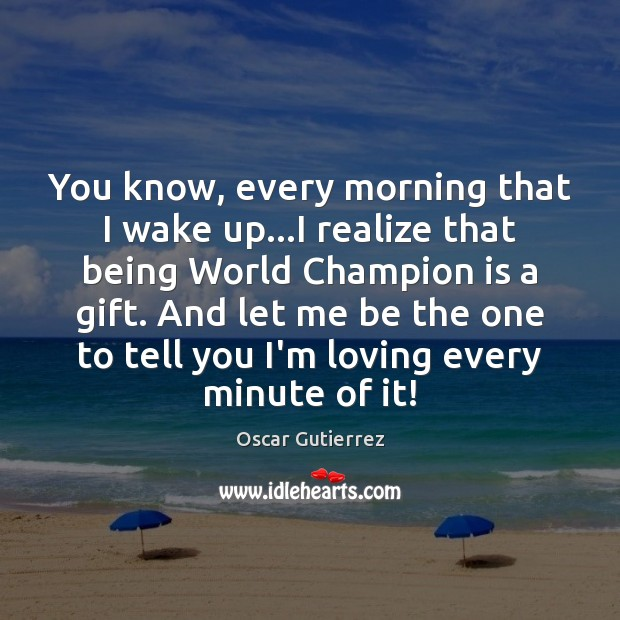 You know, every morning that I wake up…I realize that being Oscar Gutierrez Picture Quote