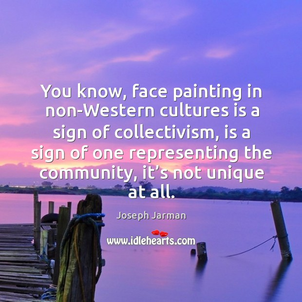 You know, face painting in non-western cultures is a sign of collectivism, is a sign of Image