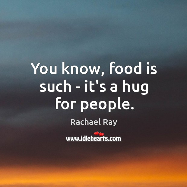 You know, food is such – it's a hug for people. Rachael Ray Picture Quote