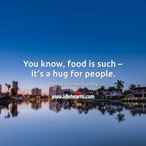 You know, food is such – it's a hug for people. Rachael Domenica Ray Picture Quote