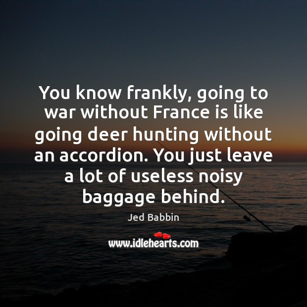 Image, You know frankly, going to war without France is like going deer