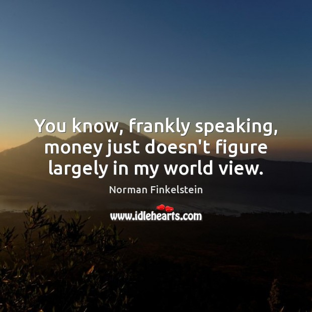 You know, frankly speaking, money just doesn't figure largely in my world view. Image