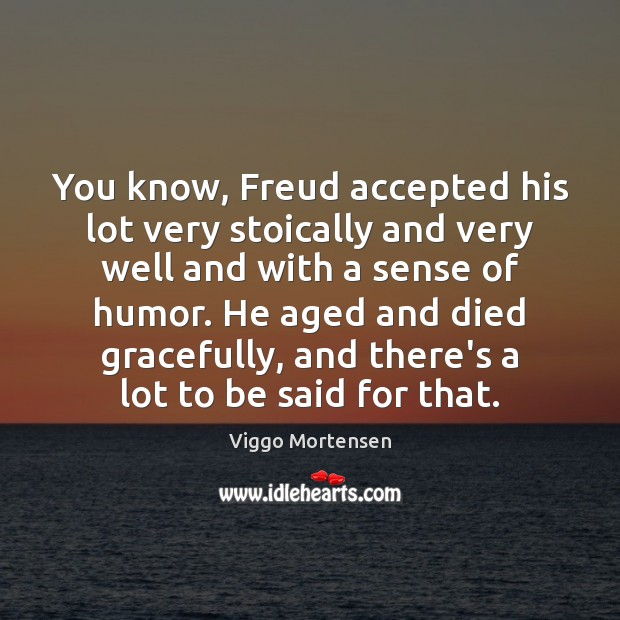 You know, Freud accepted his lot very stoically and very well and Viggo Mortensen Picture Quote