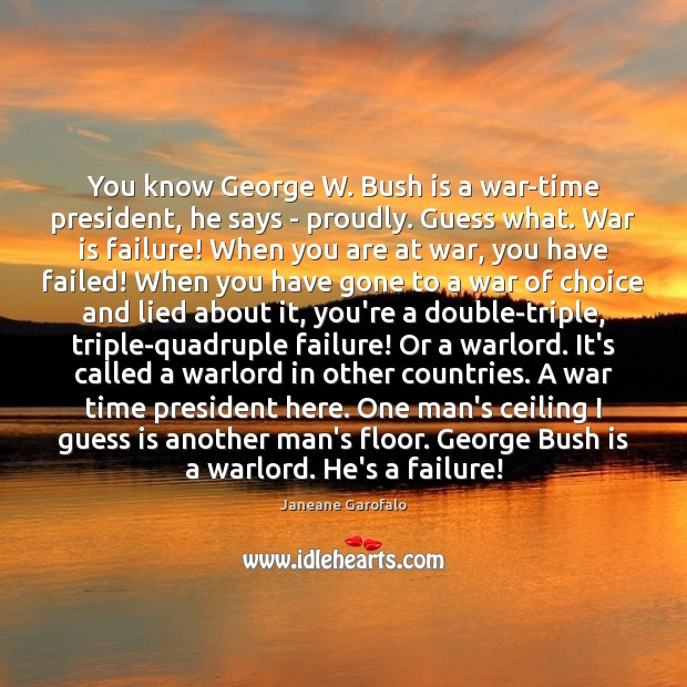 You know George W. Bush is a war-time president, he says – Janeane Garofalo Picture Quote