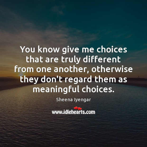 You know give me choices that are truly different from one another, Sheena Iyengar Picture Quote