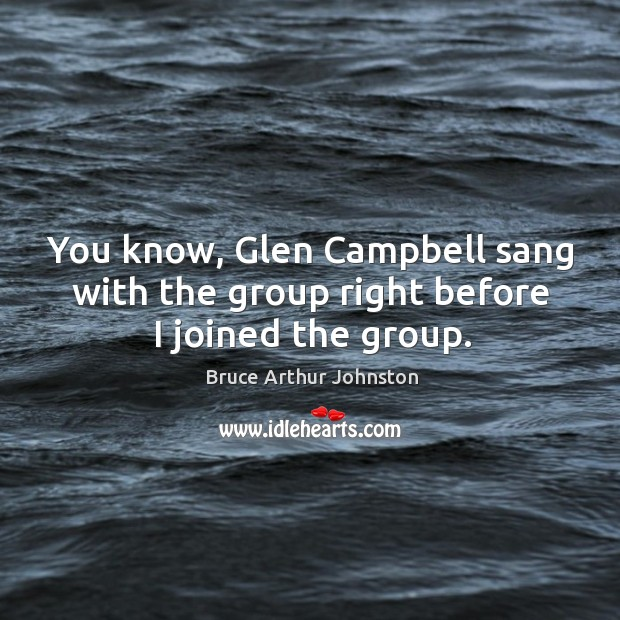 Image, You know, glen campbell sang with the group right before I joined the group.