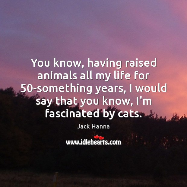 You know, having raised animals all my life for 50-something years, I Jack Hanna Picture Quote