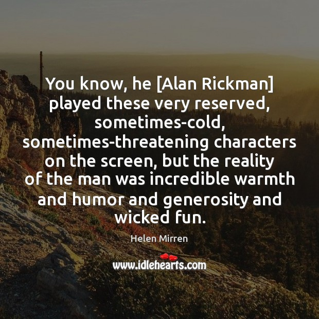 Image, You know, he [Alan Rickman] played these very reserved, sometimes-cold, sometimes-threatening characters