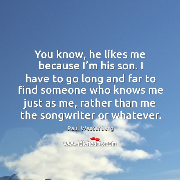 You know, he likes me because I'm his son. I have to go long and far to find Paul Westerberg Picture Quote