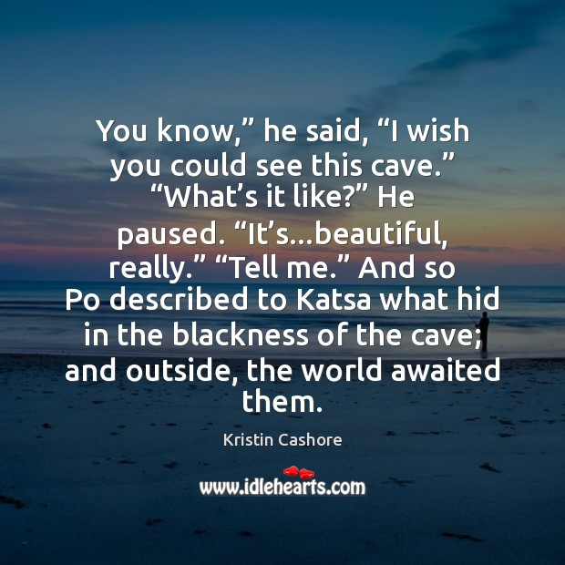 "You know,"" he said, ""I wish you could see this cave."" ""What' Kristin Cashore Picture Quote"