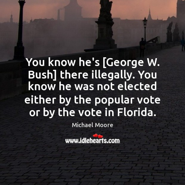 You know he's [George W. Bush] there illegally. You know he was Image
