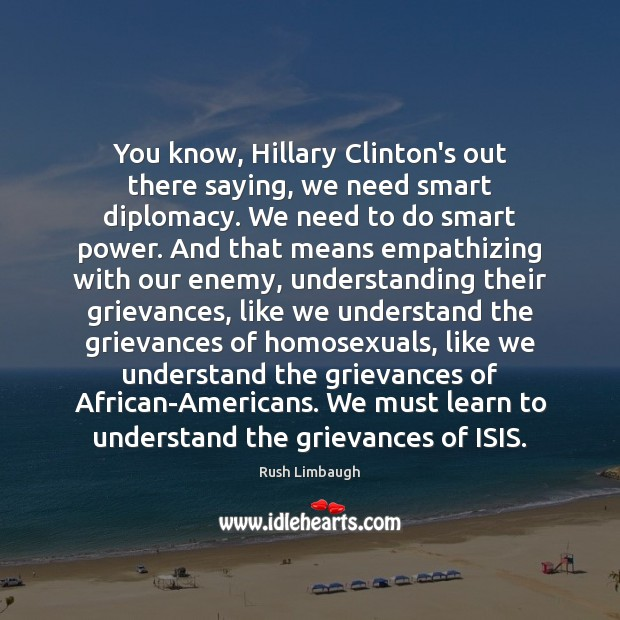 You know, Hillary Clinton's out there saying, we need smart diplomacy. We Rush Limbaugh Picture Quote