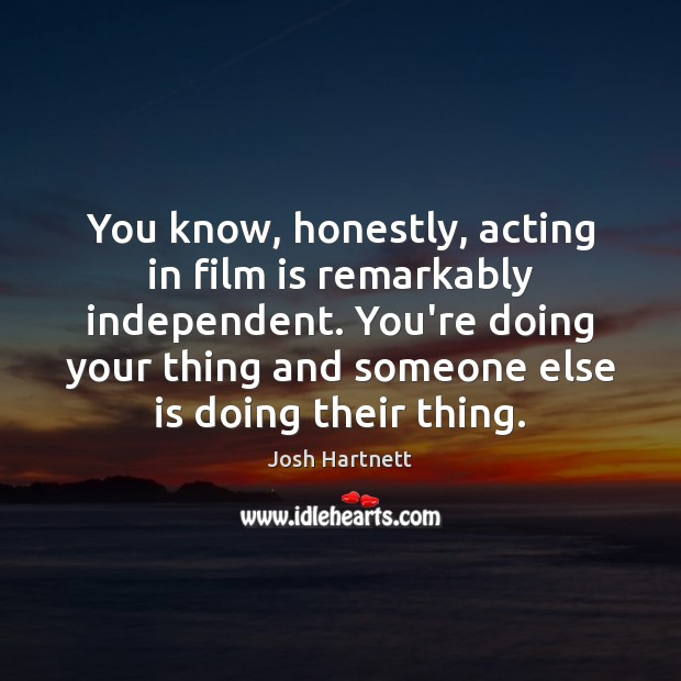 Image, You know, honestly, acting in film is remarkably independent. You're doing your