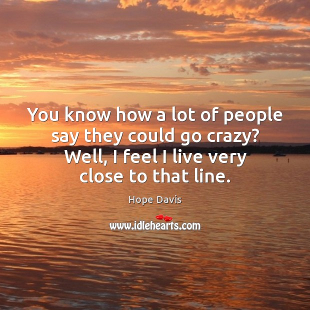 You know how a lot of people say they could go crazy? Hope Davis Picture Quote
