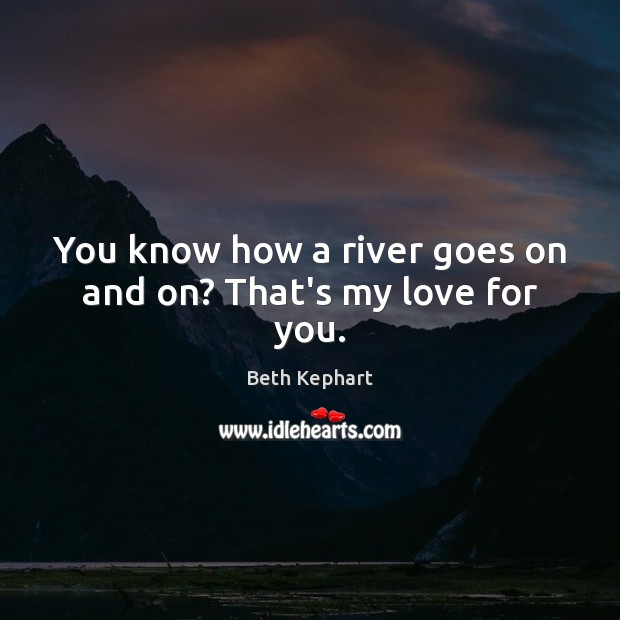 Image, You know how a river goes on and on? That's my love for you.