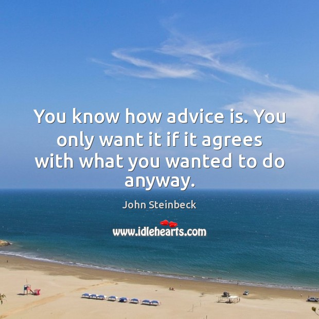 You know how advice is. You only want it if it agrees with what you wanted to do anyway. Image