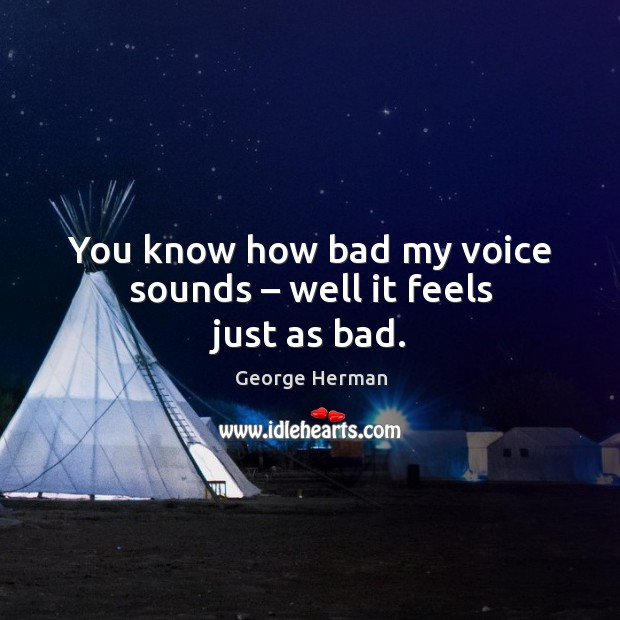 You know how bad my voice sounds – well it feels just as bad. Image