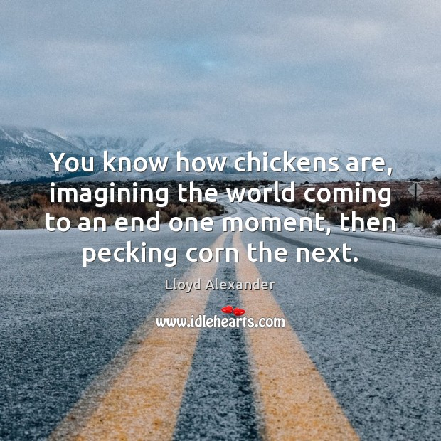 You know how chickens are, imagining the world coming to an end Lloyd Alexander Picture Quote