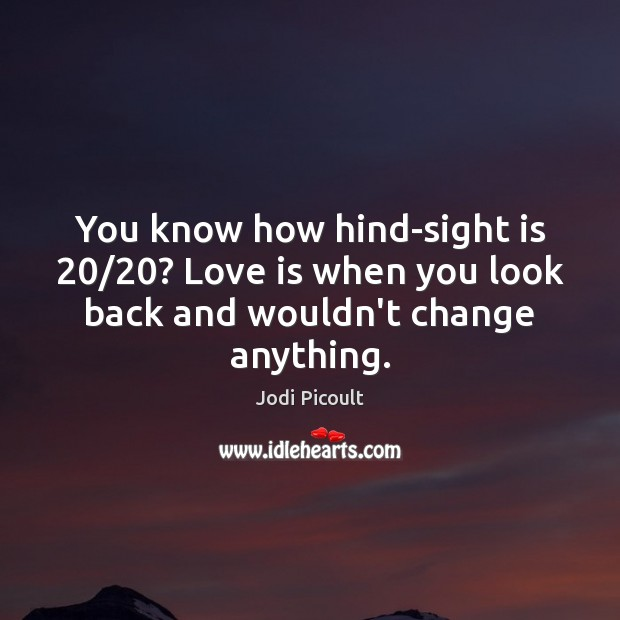 You know how hind-sight is 20/20? Love is when you look back and wouldn't change anything. Image