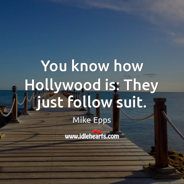 You know how Hollywood is: They just follow suit. Mike Epps Picture Quote