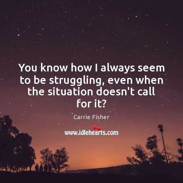 You know how I always seem to be struggling, even when the situation doesn't call for it? Carrie Fisher Picture Quote