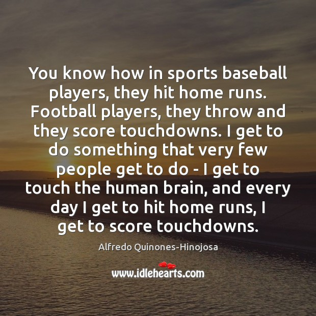 Image, You know how in sports baseball players, they hit home runs. Football